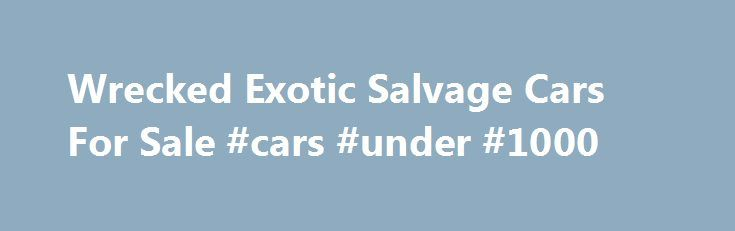 Wrecked Exotic Salvage Cars For Sale #cars #under #1000 http://pakistan.remmont.com/wrecked-exotic-salvage-cars-for-sale-cars-under-1000/  #wrecked cars for sale # CLICK HERE access more than 15,000 insurance salvage vehicles each week from insurance salvage facilities nationwide. WHY BUY INSURANCE SALVAGE CARS? Insurance salvage vehicles can be purchased for 1/2 to 1/3 of Blue Book values. Look at this example WHAT ARE INSURANCE SALVAGE CARS? Theft recovered, vandalized, flood, storm…