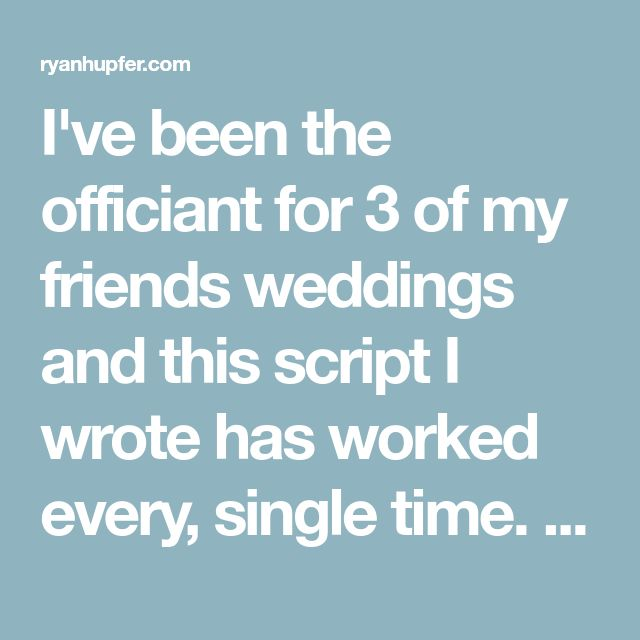 I've been the officiant for 3 of my friends weddings and this script I wrote has worked every, single time. Take it, make it your own, and have fun!