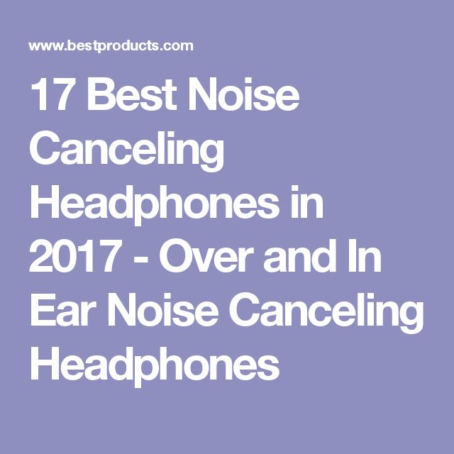17 Best Noise Canceling Headphones in 2017 - Over and In Ear Noise Canceling Headphones