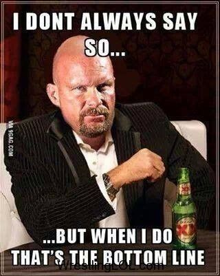 """... And that's the bottom line, 'Cause Stone Cold said so!!!!"" - ""Stone Cold"" Steve Austin."