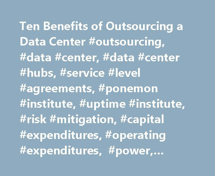 Ten Benefits of Outsourcing a Data Center #outsourcing, #data #center, #data #center #hubs, #service #level #agreements, #ponemon #institute, #uptime #institute, #risk #mitigation, #capital #expenditures, #operating #expenditures, #power, #compliance http://hawai.remmont.com/ten-benefits-of-outsourcing-a-data-center-outsourcing-data-center-data-center-hubs-service-level-agreements-ponemon-institute-uptime-institute-risk-mitigation-capital-expenditu/  # Ten Benefits of Outsourcing a Data…