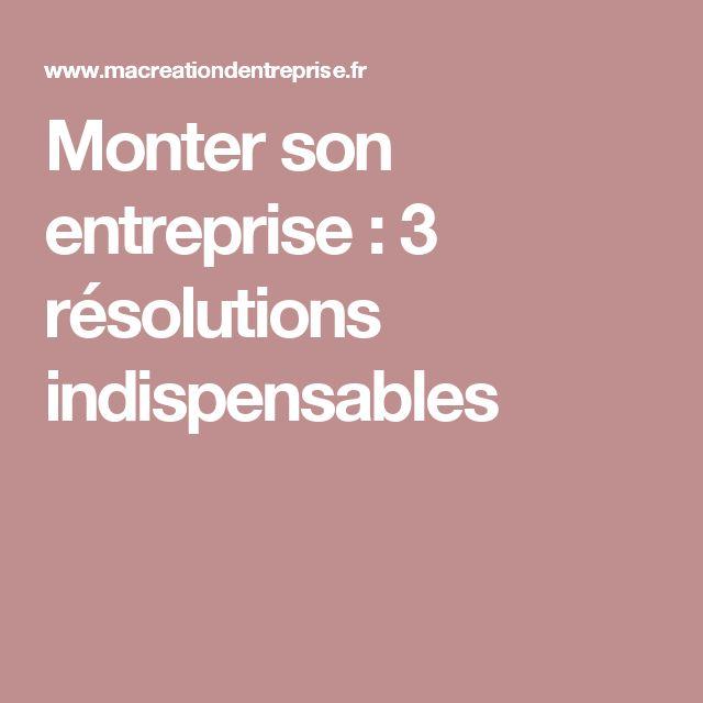 Monter son entreprise : 3 résolutions indispensables
