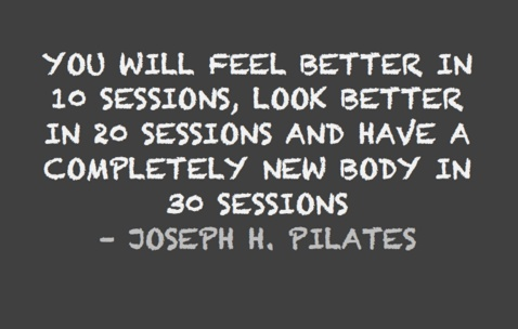 Pilates...You will feel better in 10 sessions, look better in 20, and have a new body in 30.  Yes please!