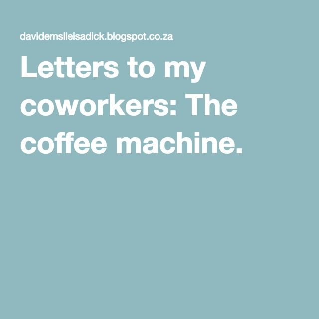Letters to my coworkers: The coffee machine.