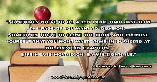 Sometimes you've to do a lot more than just turn the page, if you want to move on.   Sometimes you've to close the book, and promise yourself that you won't waste time in glancing at the previous chapters.   Life means moving on. La Vie Continue.. Image from www.friendship-quotes.co.uk