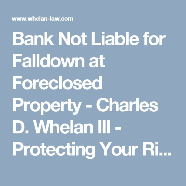 Bank Not Liable for Falldown at Foreclosed Property - Charles D. Whelan III - Protecting Your Rights for Over 30 Years