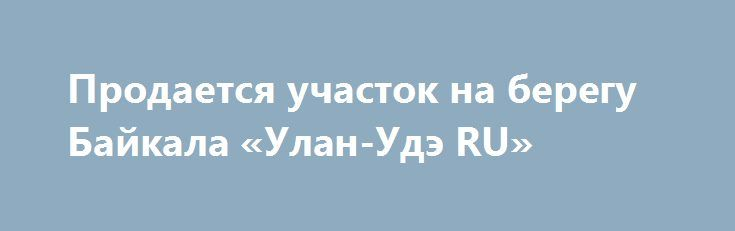 Продается участок на берегу Байкала «Улан-Удэ RU» http://www.pogruzimvse.ru/doska39/?adv_id=1073 Земельный участок расположен в районе устья ручья Сеногда, непосредственно на побережье, и имеет выход на воду по всей его длине. Протяженность береговой линии 250 метров, ширина от 100 до 200 метров. Общая площадь: 4 га. Северная сторона граничит с линией электропередач 10 кВт.  Протяженность подъездной дороги к участку 8 км от города Северобайкальск Республики Бурятия, 7 км которой имеют…