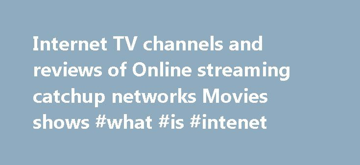Internet TV channels and reviews of Online streaming catchup networks Movies shows #what #is #intenet http://internet.remmont.com/internet-tv-channels-and-reviews-of-online-streaming-catchup-networks-movies-shows-what-is-intenet/  What is world TV PC?. Our viewing habits are changing, and watching TV streamed from the internet is becoming increasingly popular. Discover and watch the top TV shows. Movies, radio streams. TV guides .and internet TV from your Country. Read More.. The web is full…