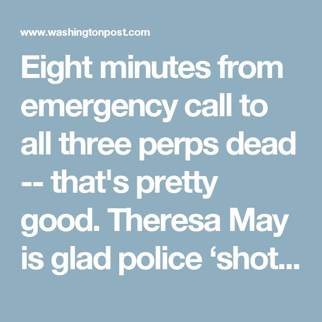 Eight minutes from emergency call to all three perps dead -- that's pretty good.      Theresa May is glad police 'shot to kill' London bridge attackers - The Washington Post