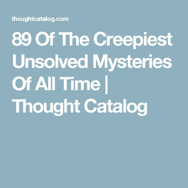 89 Of The Creepiest Unsolved Mysteries Of All Time | Thought Catalog