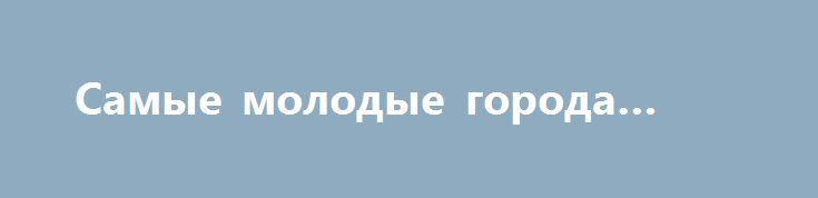 Самые молодые города России http://kleinburd.ru/news/samye-molodye-goroda-rossii/  На территории России на сегодняшний день насчитывается 1113 городов, каждый из которых по-своему уникален. Интерес вызывают не только старинные объекты, но и молодые населенные пункты. В топ 10 вошли самые молодые города России на сегодняшний день. Межгорье1979 год На десятом месте расположился маленький городок Межгорье (1979) в Башкортостане, разделенный на две части, одна из которых […]