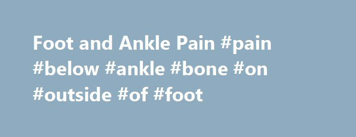 Foot and Ankle Pain #pain #below #ankle #bone #on #outside #of #foot http://south-sudan.remmont.com/foot-and-ankle-pain-pain-below-ankle-bone-on-outside-of-foot/  # Foot and Ankle Pain Pain can occur in the foot and ankles for a number of reasons. The foot and ankle is made up of a number of small bones interconnected by ligaments, muscles and fascia all working together to give the strength, stability and flexibility the foot and ankle needs to function properly. Common conditions of the…