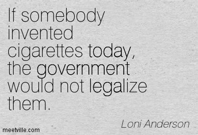 If somebody invented cigarettes today, the government would not legalize them. Loni Anderson