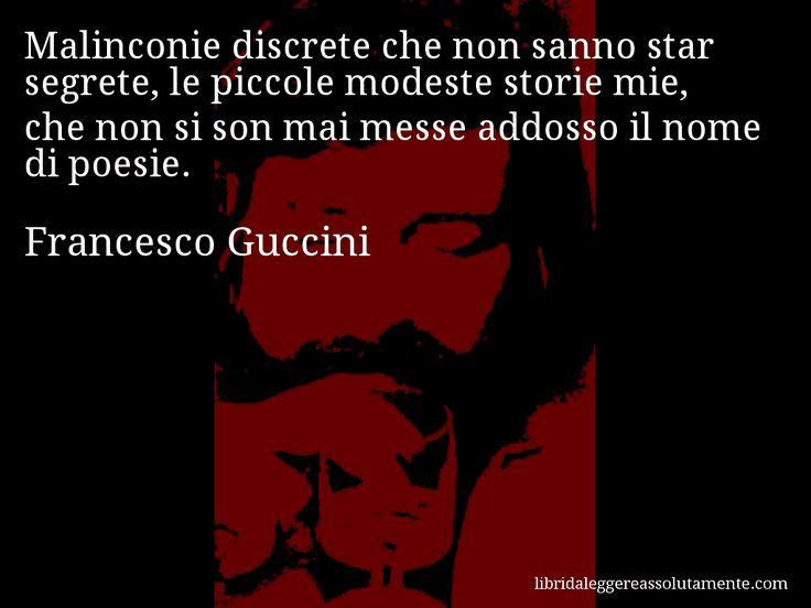 Aforisma di Francesco Guccini , Malinconie discrete che non sanno star segrete, le piccole modeste storie mie, che non si son mai messe addosso il nome di poesie.