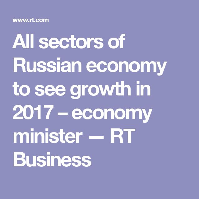 All sectors of Russian economy to see growth in 2017 – economy minister — RT Business