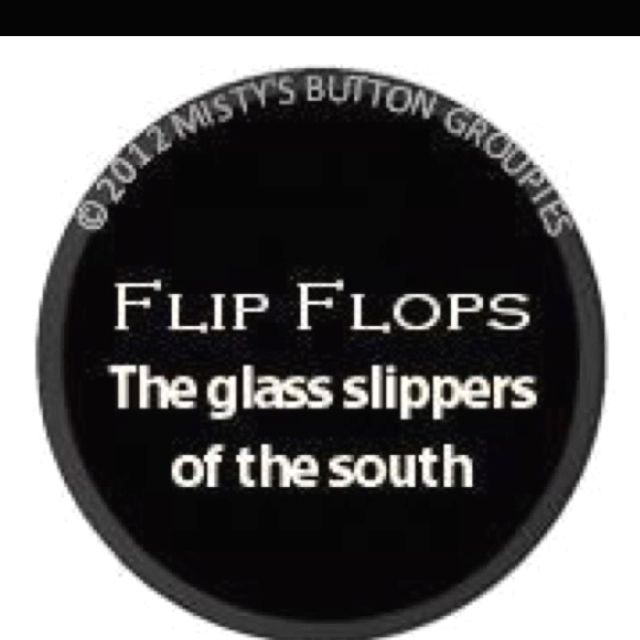Flip Flops- The glass slippers of the south! So true :) Also,