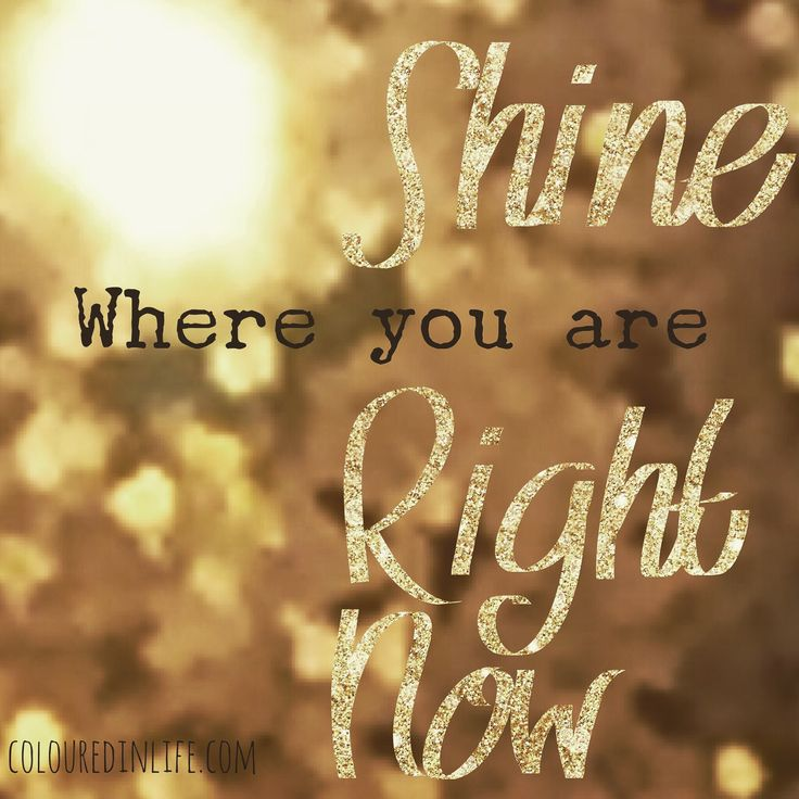 SHINE RIGHT NOW - where you are.  There is no need - and no time to wait.