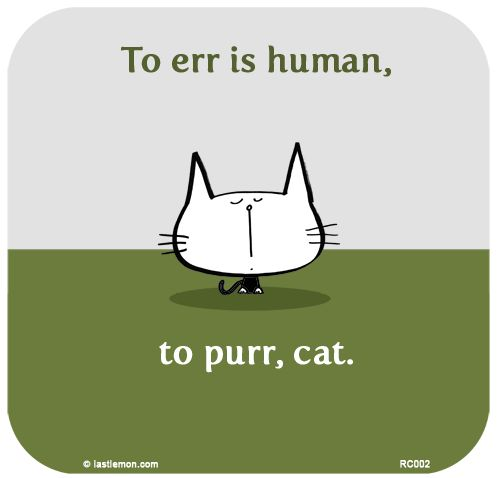 To err is human, to purr, cat....two of myfavorite words...