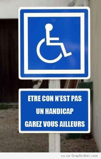 """Panneau devant une place pour handicapé : """"Etre con n'est pas un handicap ! Garez vous ailleurs"""". Je ne supporte pas ceux qui ne respectent pas cela...."""