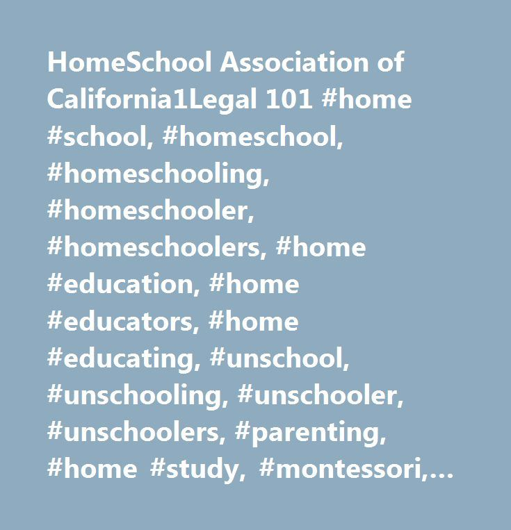 HomeSchool Association of California1Legal 101 #home #school, #homeschool, #homeschooling, #homeschooler, #homeschoolers, #home #education, #home #educators, #home #educating, #unschool, #unschooling, #unschooler, #unschoolers, #parenting, #home #study, #montessori, #waldorf, #classical, #charlotte #mason, #compulsory #education, #private #school, #independent #study, #private #satellite #school, #private #school…