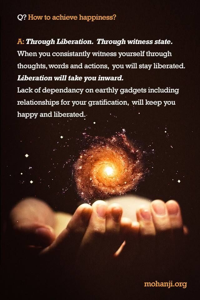 """""""Q: How to achieve happiness?"""" """"A: Through Liberation. Through witness state. When you consistently witness yourself through thoughts, words and actions, you will stay liberated. Liberation will take you inward. Lack of dependency on earthly gadgets including relationships for your gratification, will keep you happy and liberated."""" - Mohanji"""