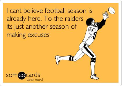 I cant believe football season is already here. To the raiders its just another season of making excuses.