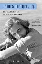 James Tiptree, Jr.: The Double Life of Alice B. Sheldon by Julie Phillips