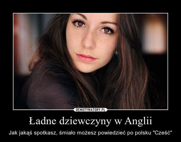 """Ładne dziewczyny w Anglii – Jak jakąś spotkasz, śmiało możesz powiedzieć po polsku """"Cześć"""""""