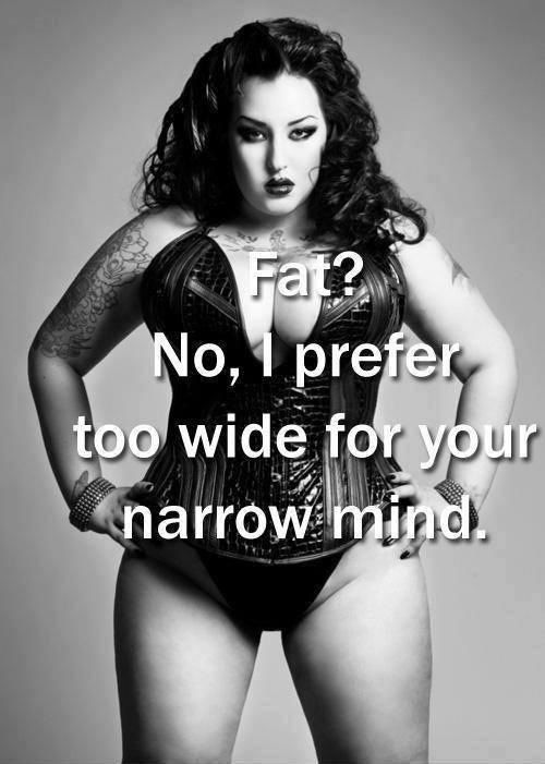 Fat? No, I prefer too wide for your narrow mind.