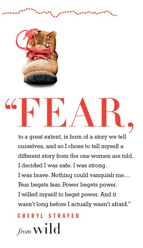 Fear, to a great extent, is born of a story we tell ourselves..... Wild: From Lost to Found on the Pacific Crest Trail by Cheryl Strayed
