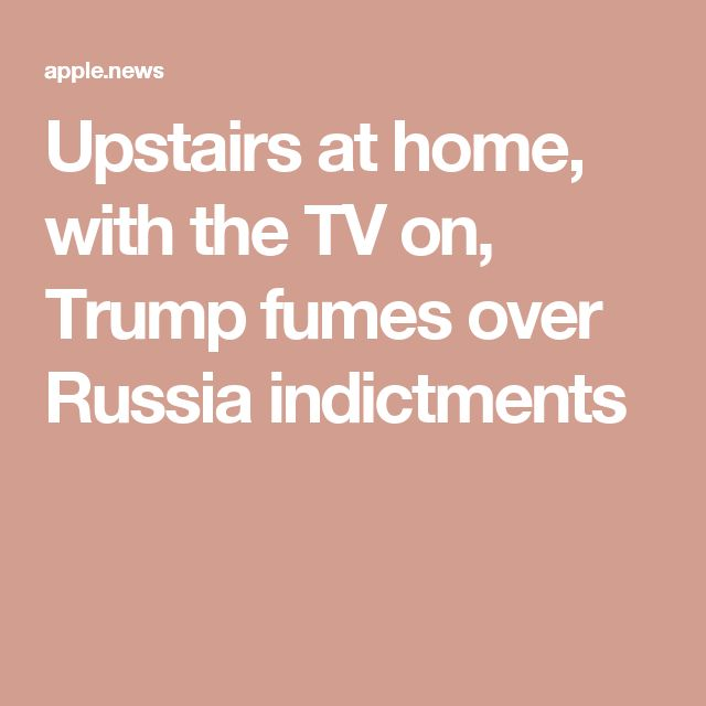 Upstairs at home, with the TV on, Trump fumes over Russia indictments