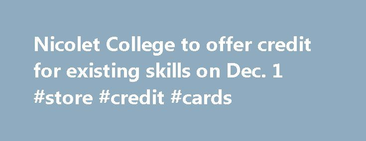 Nicolet College to offer credit for existing skills on Dec. 1 #store #credit #cards http://credits.remmont.com/nicolet-college-to-offer-credit-for-existing-skills-on-dec-1-store-credit-cards/  #easy approval credit cards # Nicolet College to offer credit for existing skills on Dec. 1 RHINELANDER, WIS. (WSAW) — Experienced welders can turn what they know into college credits at the upcoming Welding Test Out from noon to 8…  Read moreThe post Nicolet College to offer credit for existing skills…