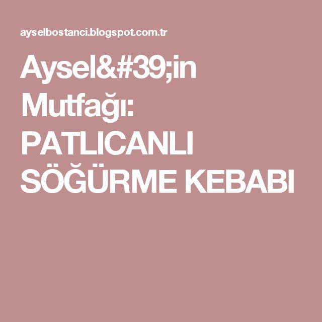 Aysel'in Mutfağı: PATLICANLI SÖĞÜRME KEBABI