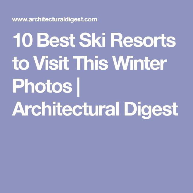 10 Best Ski Resorts to Visit This Winter Photos | Architectural Digest