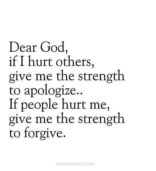 Dear God, if I hurt others give me the strength to apologize... if people hurt me, give me the strength to forgive.