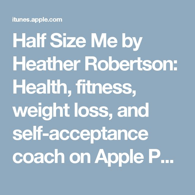 Half Size Me by Heather Robertson: Health, fitness, weight loss, and self-acceptance coach on Apple Podcasts