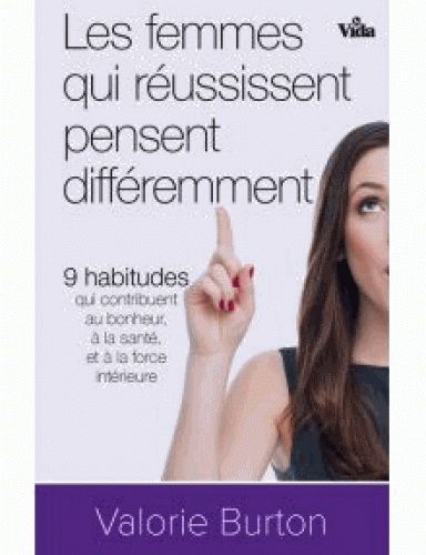 Les Femmes qui réussissent pensent différemment : 9 habitudes qui contribuent au bonheur, à la santé et à la force intérieure - VALORIE BURTON