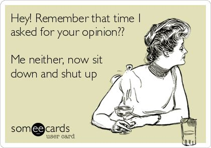 Hey! Remember that time I asked for your opinion?? Me neither, now sit down and shut up.