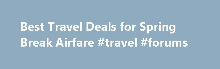 Best Travel Deals for Spring Break Airfare #travel #forums http://travel.remmont.com/best-travel-deals-for-spring-break-airfare-travel-forums/  #best airfare deals # Best Travel Deals for Spring Break Airfare I love travel deals. especially when I can find ways to save money on ever increasing airfare. I personally use Bing s Farecaster to help me decide if I should purchase a plane ticket now, or if it s best to wait until later. […]The post Best Travel Deals for Spring Break Airfare…