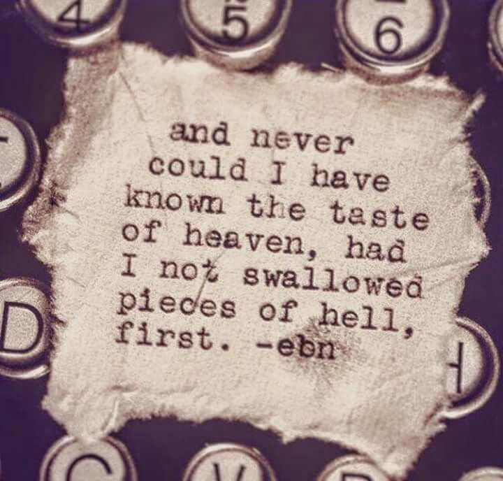 and never could i have known the taste of heaven, had i not swallowed pieces of hell, first. -ebn