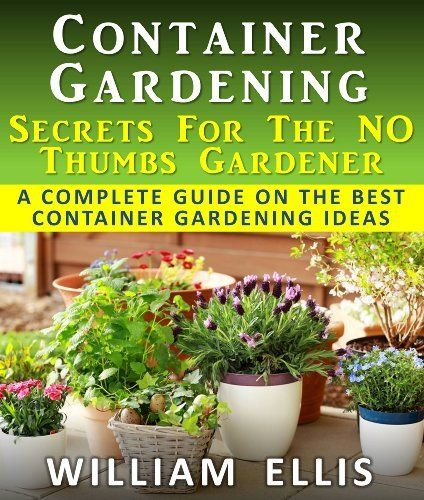 Container Gardening - Secrets For The NO Thumbs Gardener - A Complete Guide On The Best Container Gardening Ideas by William Ellis, http://www.amazon.com/dp/B00AIE5RPG/ref=cm_sw_r_pi_dp_g8Ebrb1293MAE