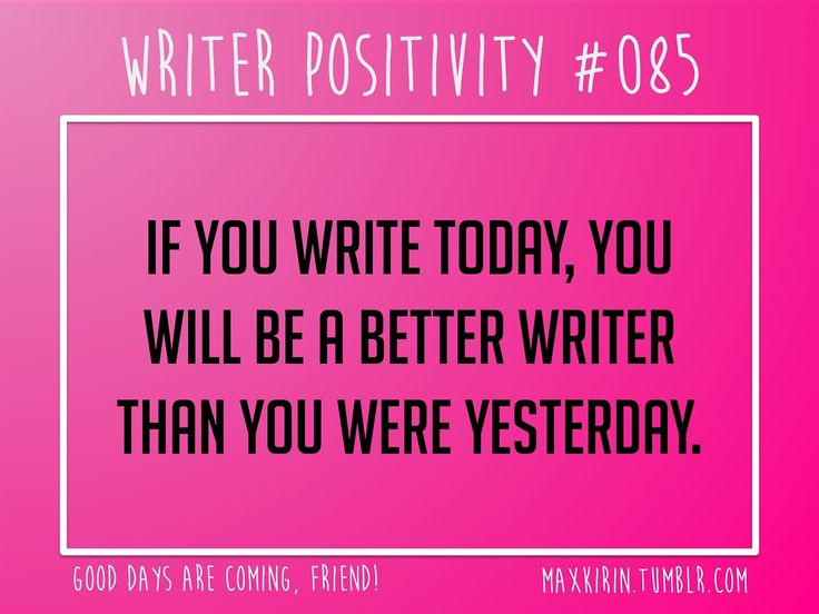 + DAILY WRITER POSITIVITY +  #085 If you write today, you will be a better writer than you were yesterday.  Want more writerly content? Follow maxkirin.tumblr.com!