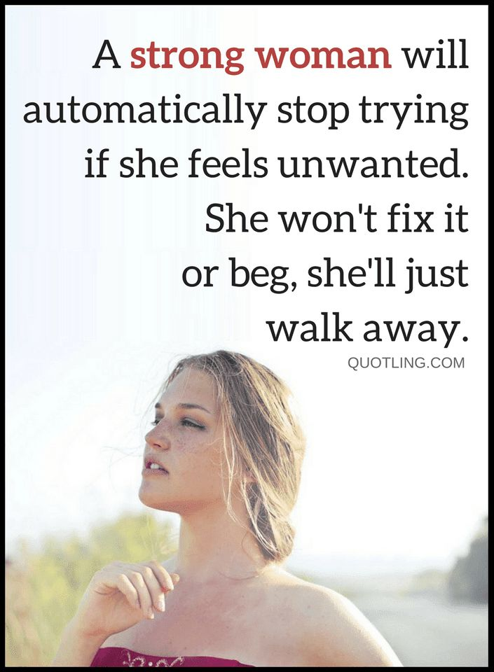 Quotes There are two types of women, Strong and weak, both look at relationships differently the strong ones never beg, they just walk away and the weak ones try even when there's no hope.