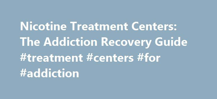 Nicotine Treatment Centers: The Addiction Recovery Guide #treatment #centers #for #addiction http://ireland.nef2.com/nicotine-treatment-centers-the-addiction-recovery-guide-treatment-centers-for-addiction/  # Nicotine Treatment Centers Although smoking cessation programs are usually run by local organizations or out-patient hospital programs, there are also several residential treatment programs available in the U.S. These include a combination of individual and group counseling, medications…