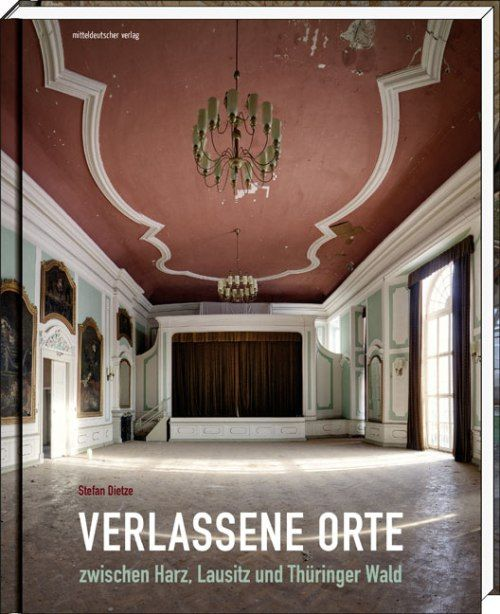 Stefan Dietze - Verlassene Orte zwischen Harz, Lausitz und Thüringer Wald - Deepground MagazineDeepground Magazine