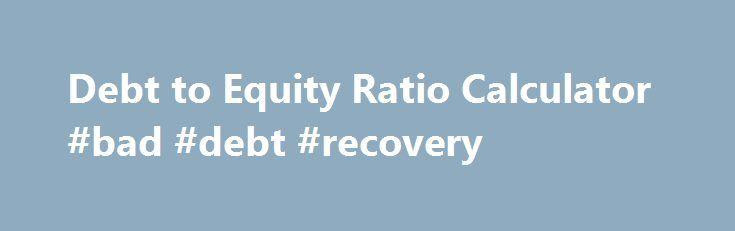 Debt to Equity Ratio Calculator #bad #debt #recovery http://debt.remmont.com/debt-to-equity-ratio-calculator-bad-debt-recovery/  #debt ratio calculator # Debt to Equity Ratio Calculator Debt to Equity Ratio Formula: Debts To Equity Ratio = Total Debt / Total Equity Debt to Equity Ratio Definition The Debt to Equity Ratio Calculator calculates the debt to equity ratio of a company instantly. Simply enter in the company s total debt and total…