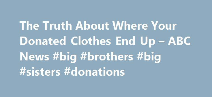 The Truth About Where Your Donated Clothes End Up – ABC News #big #brothers #big #sisters #donations http://donate.nef2.com/the-truth-about-where-your-donated-clothes-end-up-abc-news-big-brothers-big-sisters-donations/  #places to donate clothes # Sections Shows Local Yahoo!-ABC News Network | 2016 ABC News Internet Ventures. All rights reserved. The Truth About Where Your Donated Clothes End Up Christmas is one of those times of the year when many Americans clean out our closets and donate…