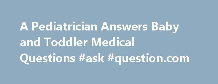 A Pediatrician Answers Baby and Toddler Medical Questions #ask #question.com http://questions.remmont.com/a-pediatrician-answers-baby-and-toddler-medical-questions-ask-question-com/  #medical questions # A Pediatrician Gives Advice Ever wished you had a pediatrician you could call every time you had medical questions about your baby or toddler. Do you need reassurance about your infant's health? Do you want peace of mind that you're doing the right thing when your toddler's not well? Hi, I'm…
