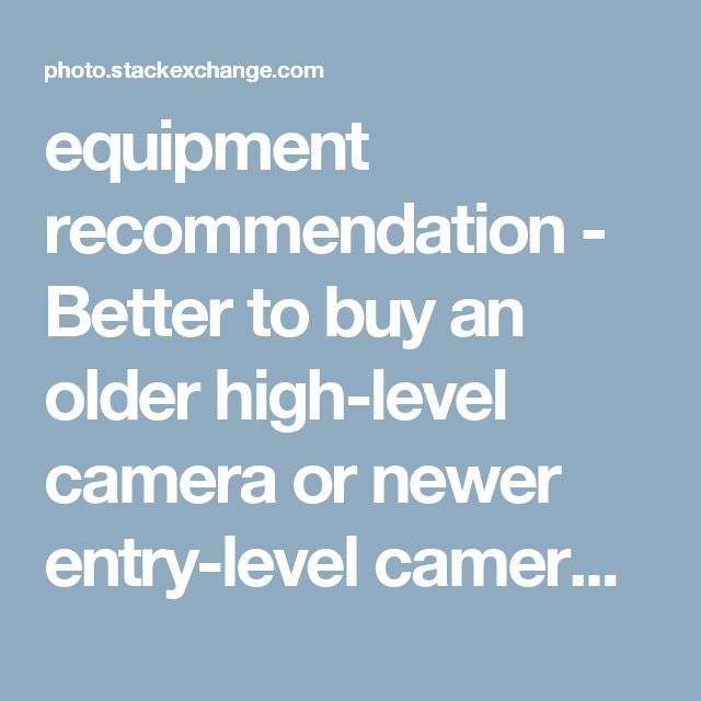 equipment recommendation - Better to buy an older high ...