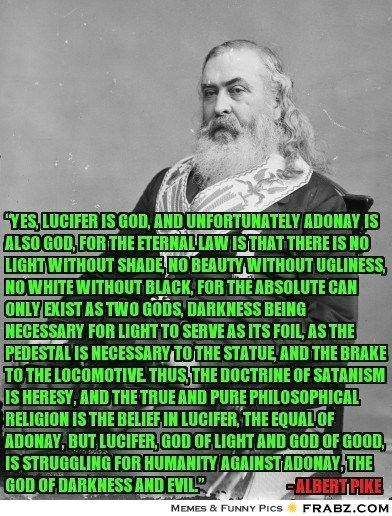 Albert Pike - 33 degree mason. He told to all - LUCIFER is gof of freemasons. Freemasons are covered satanists - elite satanists.